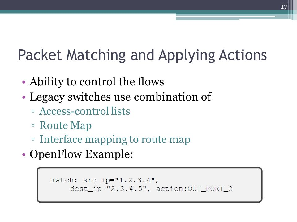 Packet Matching and Applying Actions Ability to control the flows Legacy switches use combination of ▫Access-control lists ▫Route Map ▫Interface mappi