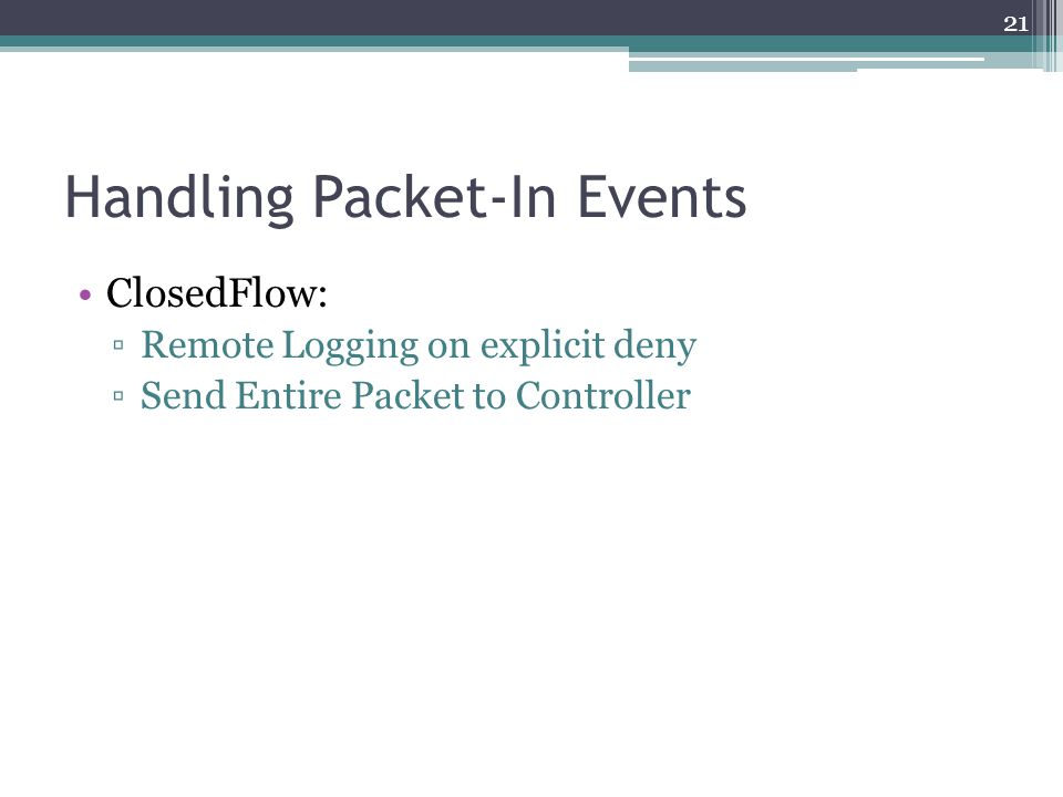 Handling Packet-In Events ClosedFlow: ▫Remote Logging on explicit deny ▫Send Entire Packet to Controller 21