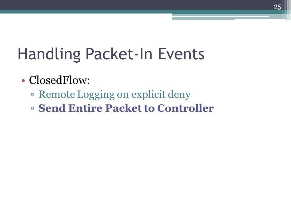 Handling Packet-In Events ClosedFlow: ▫Remote Logging on explicit deny ▫Send Entire Packet to Controller 25