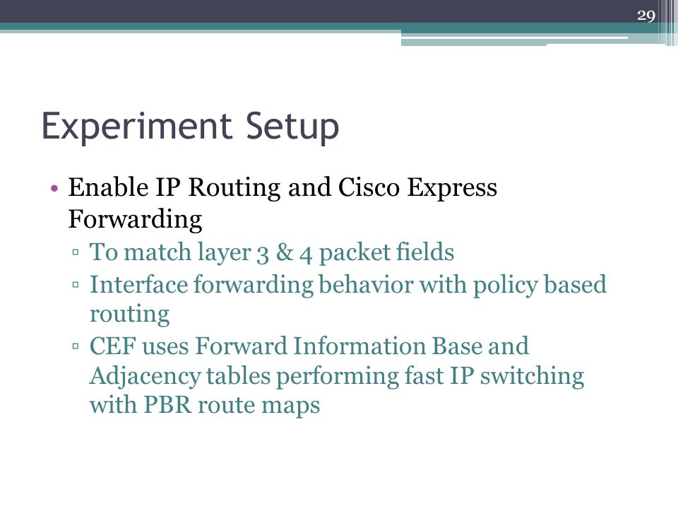 Experiment Setup Enable IP Routing and Cisco Express Forwarding ▫To match layer 3 & 4 packet fields ▫Interface forwarding behavior with policy based r