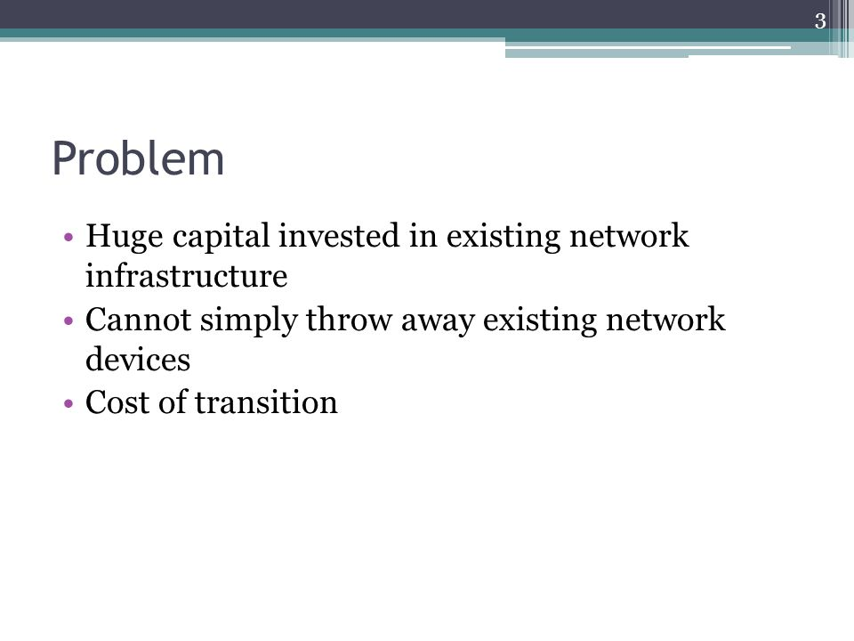 Problem Huge capital invested in existing network infrastructure Cannot simply throw away existing network devices Cost of transition 3