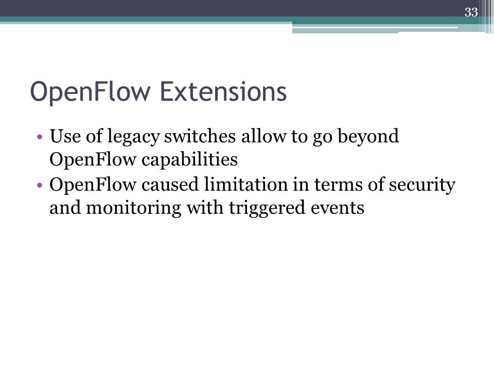 OpenFlow Extensions Use of legacy switches allow to go beyond OpenFlow capabilities OpenFlow caused limitation in terms of security and monitoring wit