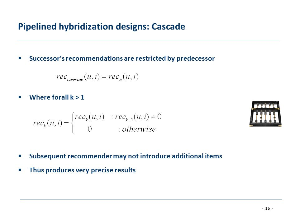 - 15 - Pipelined hybridization designs: Cascade  Successor s recommendations are restricted by predecessor  Where forall k > 1  Subsequent recommender may not introduce additional items  Thus produces very precise results