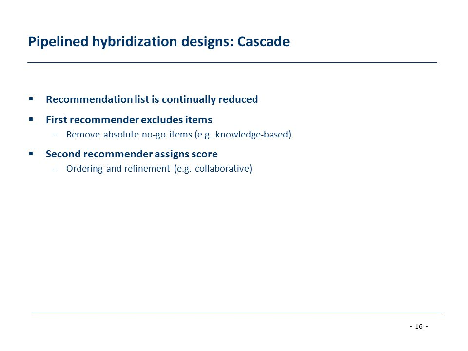 - 16 - Pipelined hybridization designs: Cascade  Recommendation list is continually reduced  First recommender excludes items –Remove absolute no-go items (e.g.
