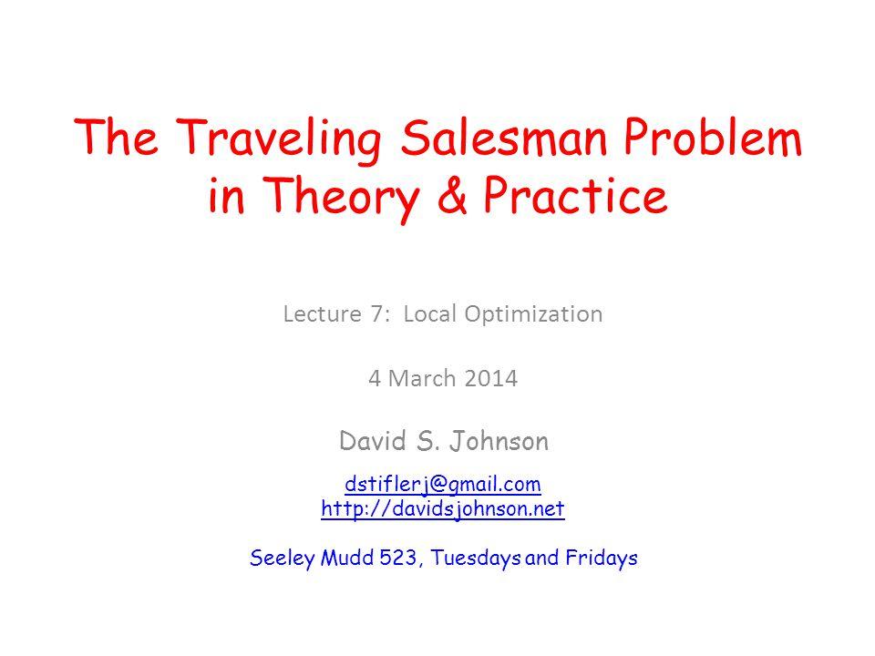 The Traveling Salesman Problem in Theory & Practice Lecture 7: Local Optimization 4 March 2014 David S. Johnson dstiflerj@gmail.com http://davidsjohns