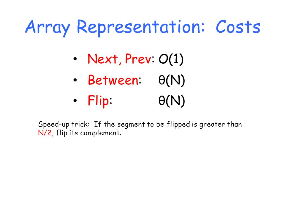 Array Representation: Costs Next, Prev:O(1) Between: θ (N) Flip: θ (N) Speed-up trick: If the segment to be flipped is greater than N/2, flip its complement.