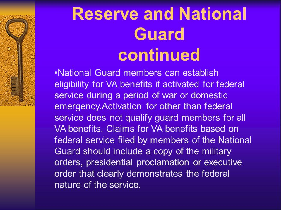 Reserve and National Guard continued National Guard members can establish eligibility for VA benefits if activated for federal service during a period of war or domestic emergency.Activation for other than federal service does not qualify guard members for all VA benefits.