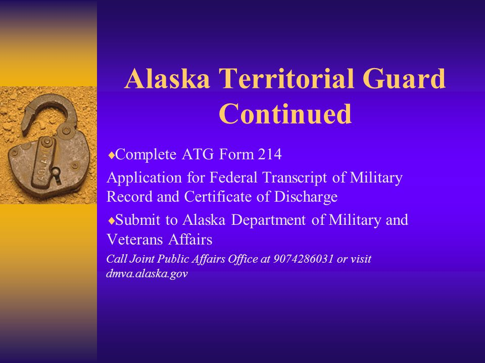 Alaska Territorial Guard Continued  Complete ATG Form 214 Application for Federal Transcript of Military Record and Certificate of Discharge  Submit to Alaska Department of Military and Veterans Affairs Call Joint Public Affairs Office at 9074286031 or visit dmva.alaska.gov