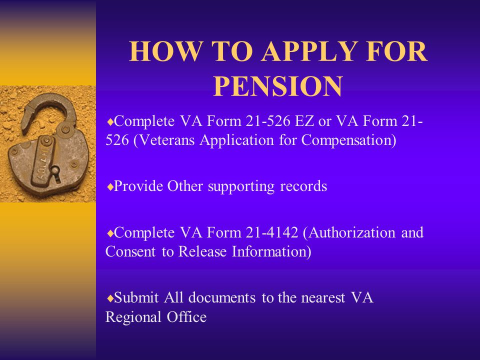 HOW TO APPLY FOR PENSION  Complete VA Form 21-526 EZ or VA Form 21- 526 (Veterans Application for Compensation)  Provide Other supporting records  Complete VA Form 21-4142 (Authorization and Consent to Release Information)  Submit All documents to the nearest VA Regional Office