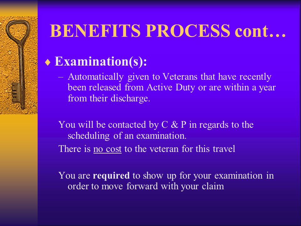 BENEFITS PROCESS cont…  Examination(s): –Automatically given to Veterans that have recently been released from Active Duty or are within a year from their discharge.