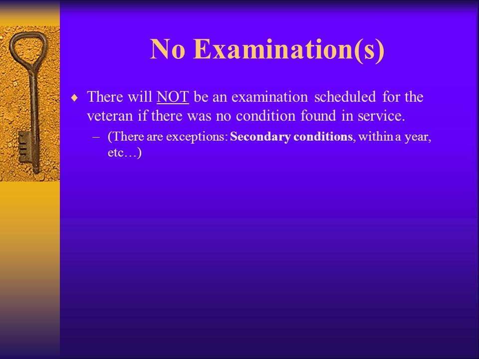 No Examination(s)  There will NOT be an examination scheduled for the veteran if there was no condition found in service.