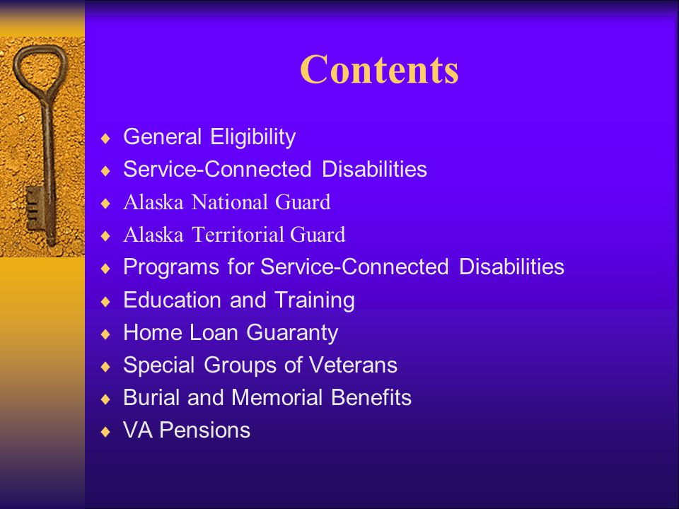 Contents  General Eligibility  Service-Connected Disabilities  Alaska National Guard  Alaska Territorial Guard  Programs for Service-Connected Disabilities  Education and Training  Home Loan Guaranty  Special Groups of Veterans  Burial and Memorial Benefits  VA Pensions