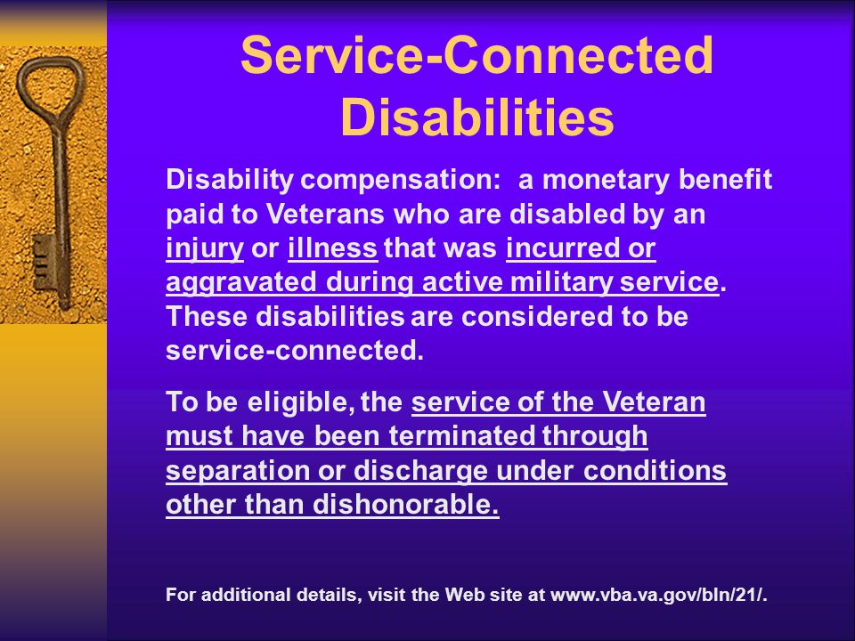Service-Connected Disabilities Disability compensation: a monetary benefit paid to Veterans who are disabled by an injury or illness that was incurred or aggravated during active military service.