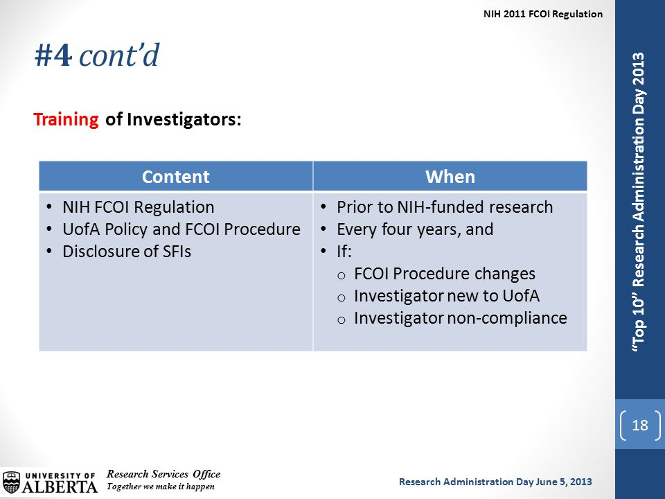 Top 10 Research Administration Day 2013 Research Services Office Together we make it happen Research Administration Day June 5, 2013 NIH 2011 FCOI Regulation Top 10 Research Administration Day 2013 #4 cont'd 18 Training of Investigators: ContentWhen NIH FCOI Regulation UofA Policy and FCOI Procedure Disclosure of SFIs Prior to NIH-funded research Every four years, and If: o FCOI Procedure changes o Investigator new to UofA o Investigator non-compliance