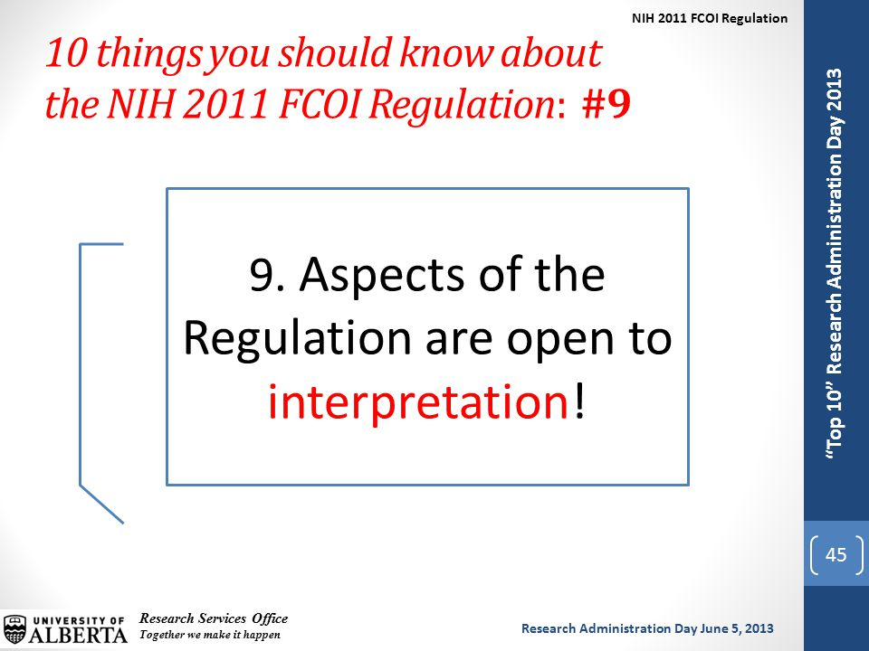 Top 10 Research Administration Day 2013 Research Services Office Together we make it happen Research Administration Day June 5, 2013 NIH 2011 FCOI Regulation Top 10 Research Administration Day 2013 10 things you should know about the NIH 2011 FCOI Regulation: #9 45 9.