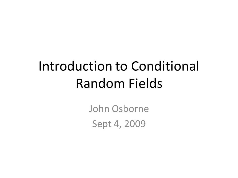 Introduction to Conditional Random Fields John Osborne Sept 4, 2009