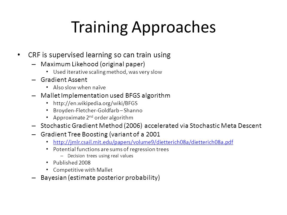Training Approaches CRF is supervised learning so can train using – Maximum Likehood (original paper) Used iterative scaling method, was very slow – Gradient Assent Also slow when naïve – Mallet Implementation used BFGS algorithm   Broyden-Fletcher-Goldfarb – Shanno Approximate 2 nd order algorithm – Stochastic Gradient Method (2006) accelerated via Stochastic Meta Descent – Gradient Tree Boosting (variant of a Potential functions are sums of regression trees – Decision trees using real values Published 2008 Competitive with Mallet – Bayesian (estimate posterior probability)