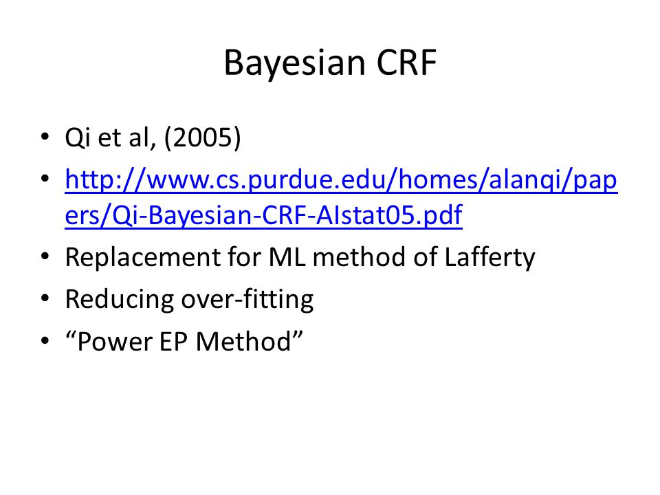 Bayesian CRF Qi et al, (2005) http://www.cs.purdue.edu/homes/alanqi/pap ers/Qi-Bayesian-CRF-AIstat05.pdf http://www.cs.purdue.edu/homes/alanqi/pap ers/Qi-Bayesian-CRF-AIstat05.pdf Replacement for ML method of Lafferty Reducing over-fitting Power EP Method