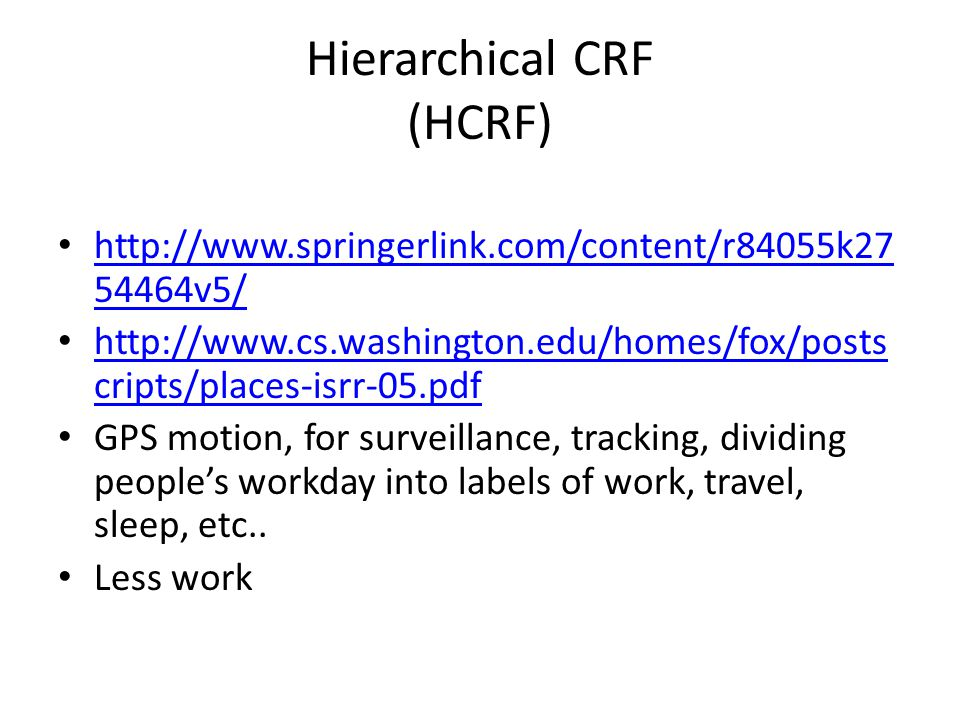 Hierarchical CRF (HCRF) v5/ v5/   cripts/places-isrr-05.pdf   cripts/places-isrr-05.pdf GPS motion, for surveillance, tracking, dividing people's workday into labels of work, travel, sleep, etc..
