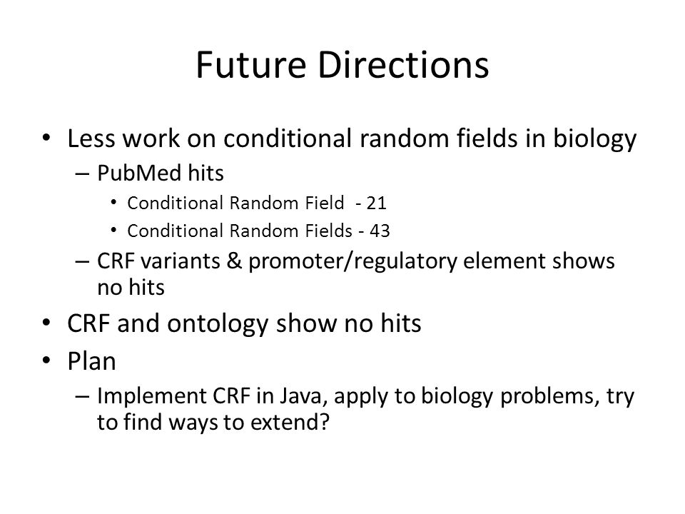 Future Directions Less work on conditional random fields in biology – PubMed hits Conditional Random Field - 21 Conditional Random Fields - 43 – CRF variants & promoter/regulatory element shows no hits CRF and ontology show no hits Plan – Implement CRF in Java, apply to biology problems, try to find ways to extend
