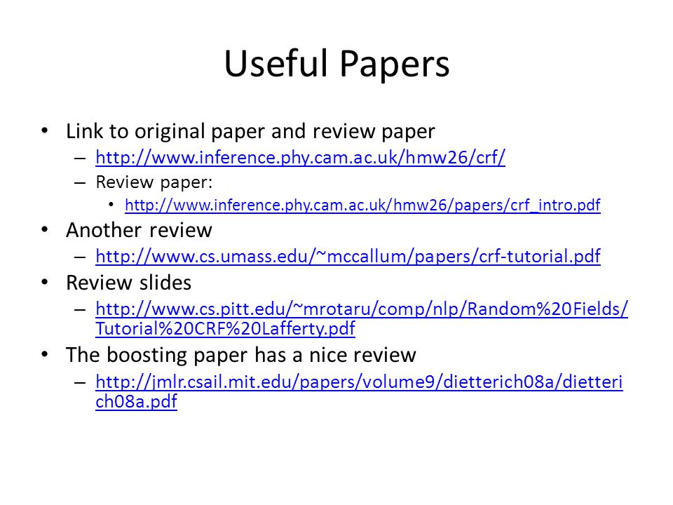 Useful Papers Link to original paper and review paper –     – Review paper:   Another review –     Review slides –   Tutorial%20CRF%20Lafferty.pdf   Tutorial%20CRF%20Lafferty.pdf The boosting paper has a nice review –   ch08a.pdf   ch08a.pdf