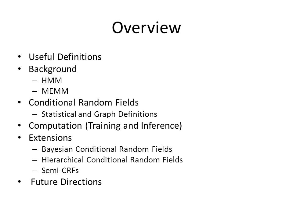 Overview Useful Definitions Background – HMM – MEMM Conditional Random Fields – Statistical and Graph Definitions Computation (Training and Inference) Extensions – Bayesian Conditional Random Fields – Hierarchical Conditional Random Fields – Semi-CRFs Future Directions