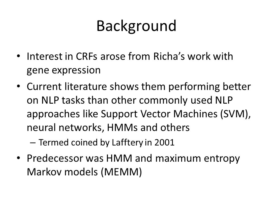 Background Interest in CRFs arose from Richa's work with gene expression Current literature shows them performing better on NLP tasks than other commonly used NLP approaches like Support Vector Machines (SVM), neural networks, HMMs and others – Termed coined by Lafftery in 2001 Predecessor was HMM and maximum entropy Markov models (MEMM)