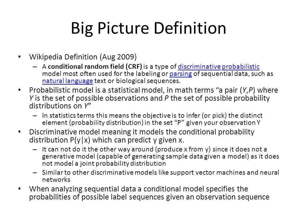 Big Picture Definition Wikipedia Definition (Aug 2009) – A conditional random field (CRF) is a type of discriminative probabilistic model most often u
