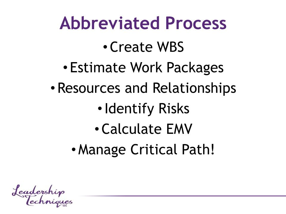 Abbreviated Process Create WBS Estimate Work Packages Resources and Relationships Identify Risks Calculate EMV Manage Critical Path!