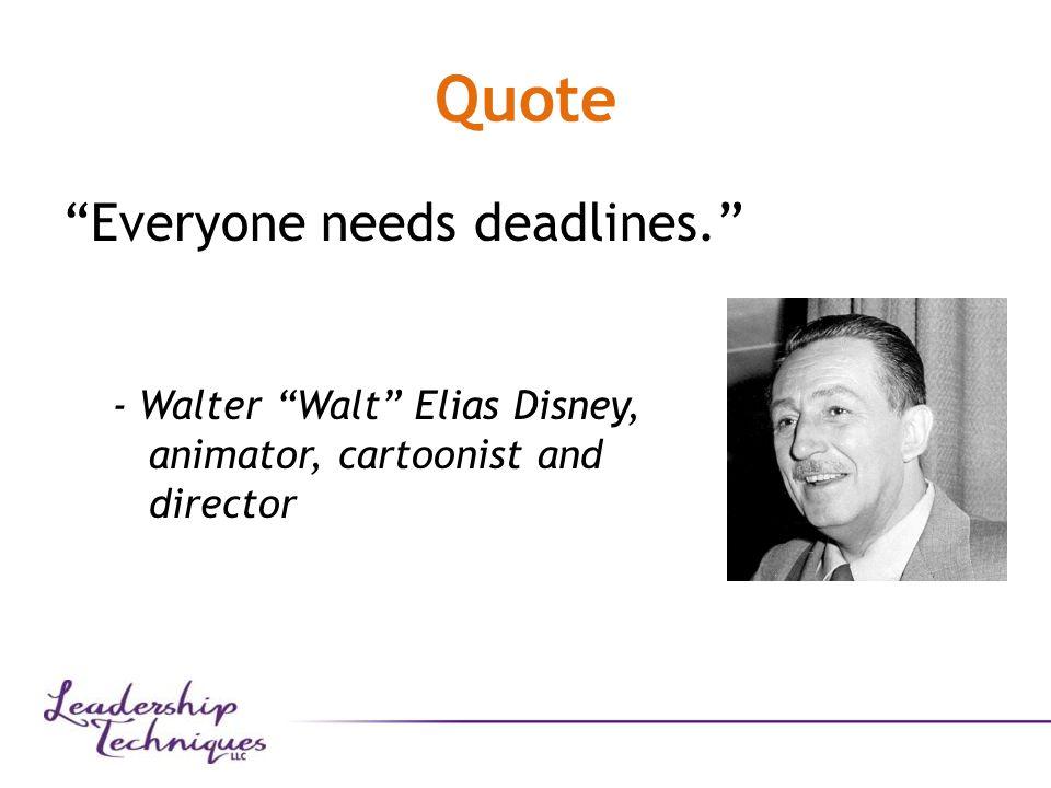 Quote Everyone needs deadlines. - Walter Walt Elias Disney, animator, cartoonist and director