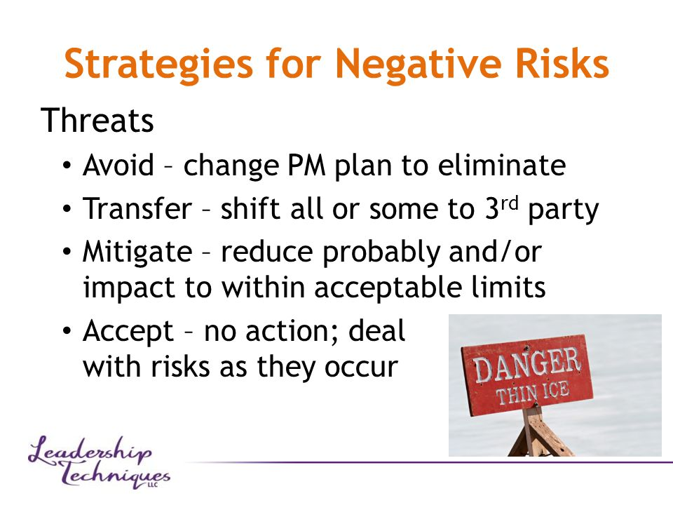 Strategies for Negative Risks Threats Avoid – change PM plan to eliminate Transfer – shift all or some to 3 rd party Mitigate – reduce probably and/or impact to within acceptable limits Accept – no action; deal with risks as they occur