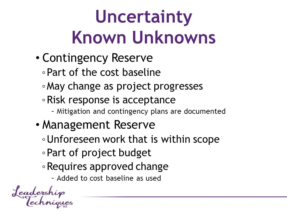 Uncertainty Known Unknowns Contingency Reserve ◦ Part of the cost baseline ◦ May change as project progresses ◦ Risk response is acceptance –Mitigation and contingency plans are documented Management Reserve ◦ Unforeseen work that is within scope ◦ Part of project budget ◦ Requires approved change –Added to cost baseline as used