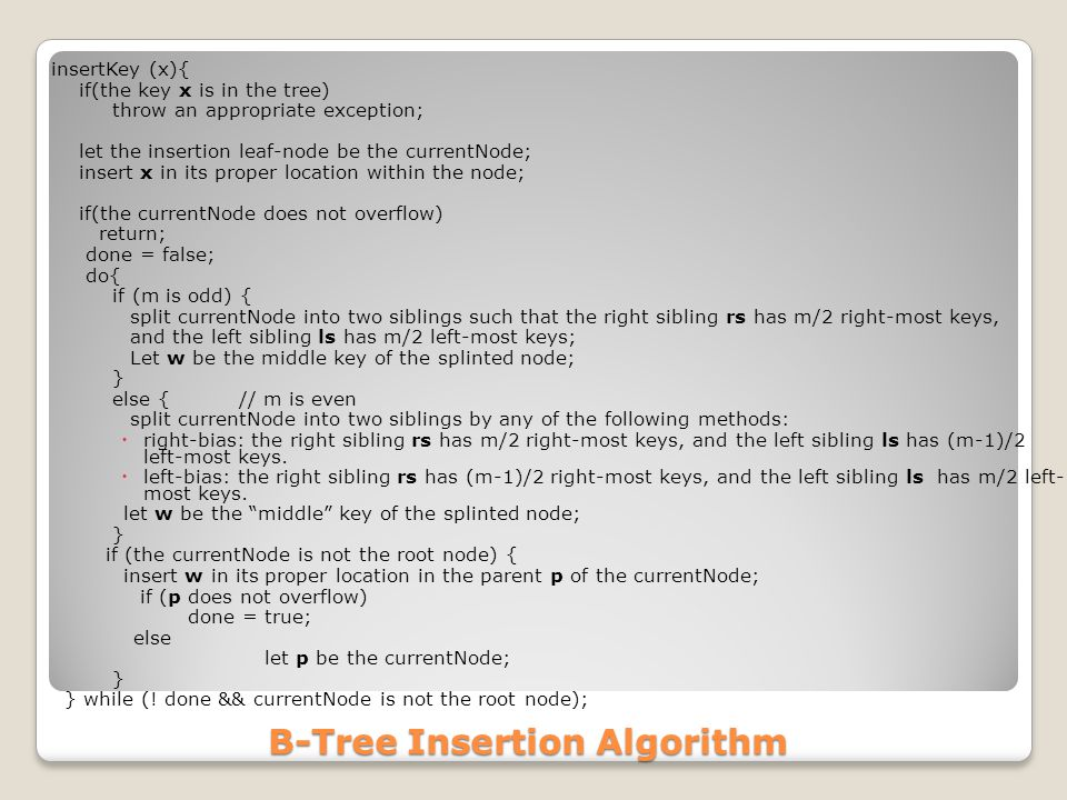 B-Tree Insertion Algorithm insertKey (x){ if(the key x is in the tree) throw an appropriate exception; let the insertion leaf-node be the currentNode; insert x in its proper location within the node; if(the currentNode does not overflow) return; done = false; do{ if (m is odd) { split currentNode into two siblings such that the right sibling rs has m/2 right-most keys, and the left sibling ls has m/2 left-most keys; Let w be the middle key of the splinted node; } else { // m is even split currentNode into two siblings by any of the following methods:  right-bias: the right sibling rs has m/2 right-most keys, and the left sibling ls has (m-1)/2 left-most keys.