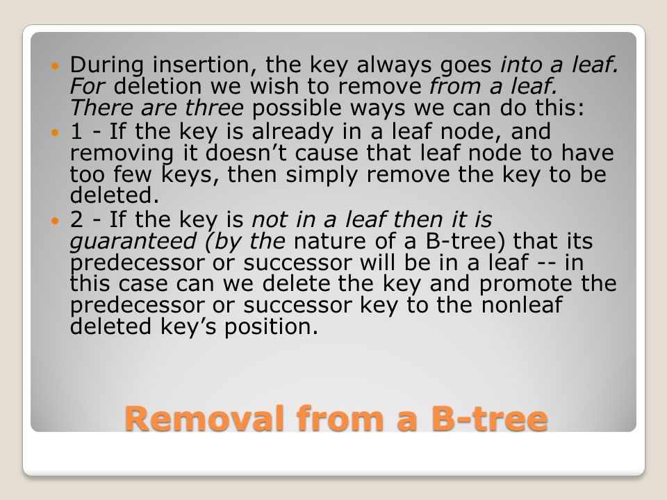 Removal from a B-tree During insertion, the key always goes into a leaf. For deletion we wish to remove from a leaf. There are three possible ways we