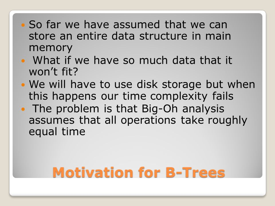 Motivation for B-Trees So far we have assumed that we can store an entire data structure in main memory What if we have so much data that it won't fit.