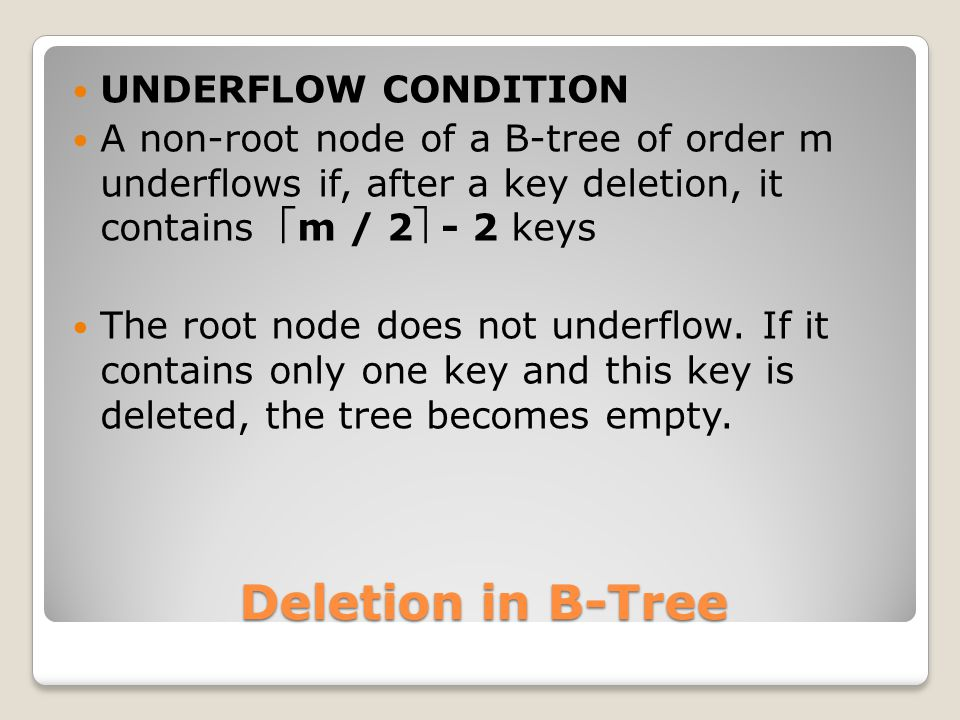 UNDERFLOW CONDITION A non-root node of a B-tree of order m underflows if, after a key deletion, it contains m / 2 - 2 keys The root node does not un