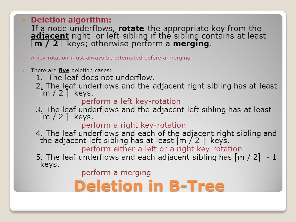 Deletion in B-Tree Deletion algorithm: If a node underflows, rotate the appropriate key from the adjacent right- or left-sibling if the sibling contains at least m / 2 keys; otherwise perform a merging.