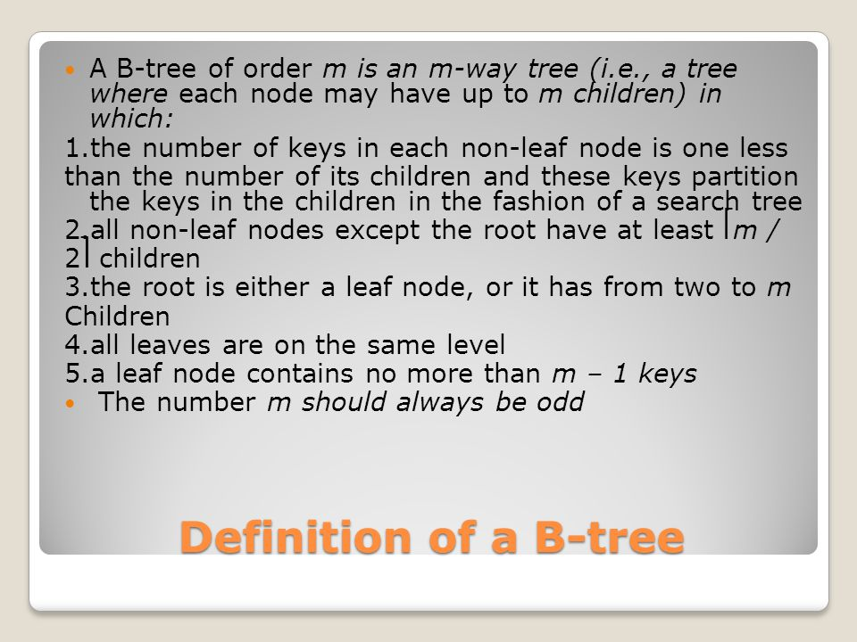 Definition of a B-tree A B-tree of order m is an m-way tree (i.e., a tree where each node may have up to m children) in which: 1.the number of keys in