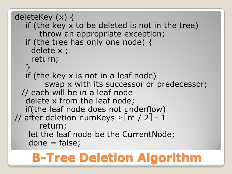 B-Tree Deletion Algorithm deleteKey (x) { if (the key x to be deleted is not in the tree) throw an appropriate exception; if (the tree has only one node) { delete x ; return; } if (the key x is not in a leaf node) swap x with its successor or predecessor; // each will be in a leaf node delete x from the leaf node; if(the leaf node does not underflow) // after deletion numKeys  m / 2 - 1 return; let the leaf node be the CurrentNode; done = false;