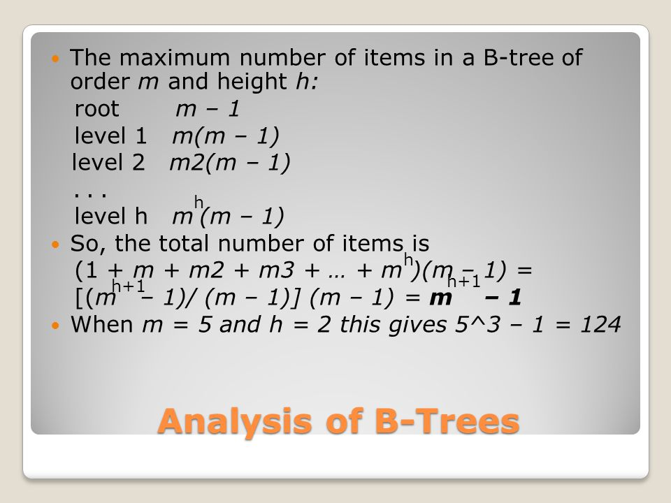 Analysis of B-Trees The maximum number of items in a B-tree of order m and height h: root m – 1 level 1 m(m – 1) level 2 m2(m – 1)... level h m (m – 1