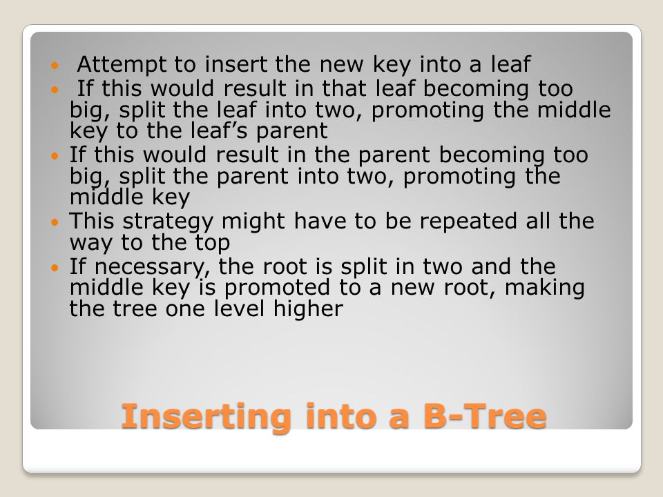 Inserting into a B-Tree Attempt to insert the new key into a leaf If this would result in that leaf becoming too big, split the leaf into two, promoting the middle key to the leaf's parent If this would result in the parent becoming too big, split the parent into two, promoting the middle key This strategy might have to be repeated all the way to the top If necessary, the root is split in two and the middle key is promoted to a new root, making the tree one level higher
