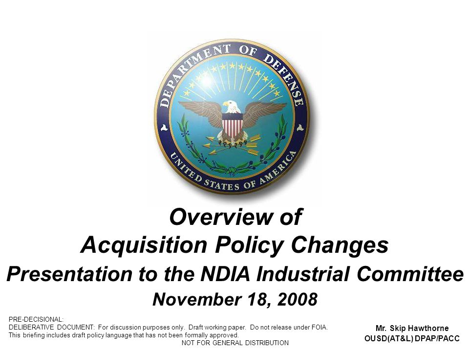 1 Overview of Acquisition Policy Changes Presentation to the NDIA Industrial Committee November 18, 2008 Mr. Skip Hawthorne OUSD(AT&L) DPAP/PACC PRE-D
