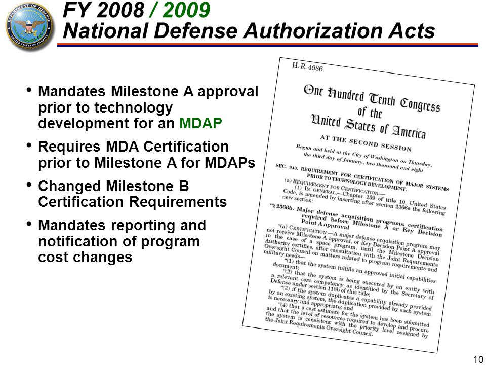 10 FY 2008 / 2009 National Defense Authorization Acts Mandates Milestone A approval prior to technology development for an MDAP Requires MDA Certifica