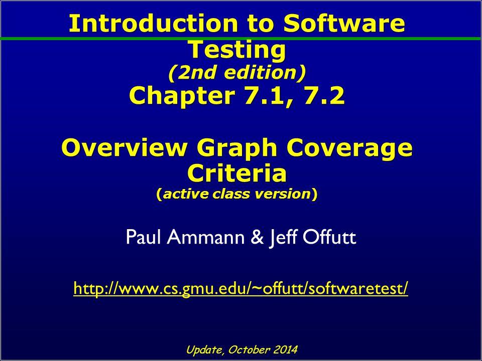 Introduction to Software Testing (2nd edition) Chapter 7.1, 7.2 Overview Graph Coverage Criteria (active class version) Paul Ammann & Jeff Offutt http://www.cs.gmu.edu/~offutt/softwaretest/ Update, October 2014