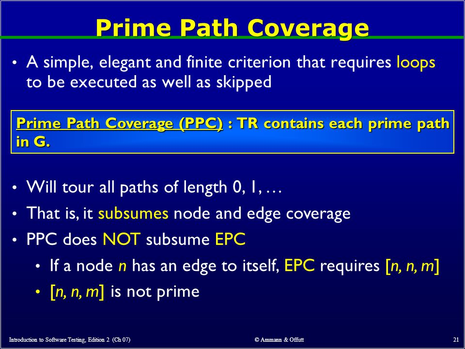 Introduction to Software Testing, Edition 2 (Ch 07) © Ammann & Offutt 21 Prime Path Coverage A simple, elegant and finite criterion that requires loops to be executed as well as skipped Prime Path Coverage (PPC) : TR contains each prime path in G.