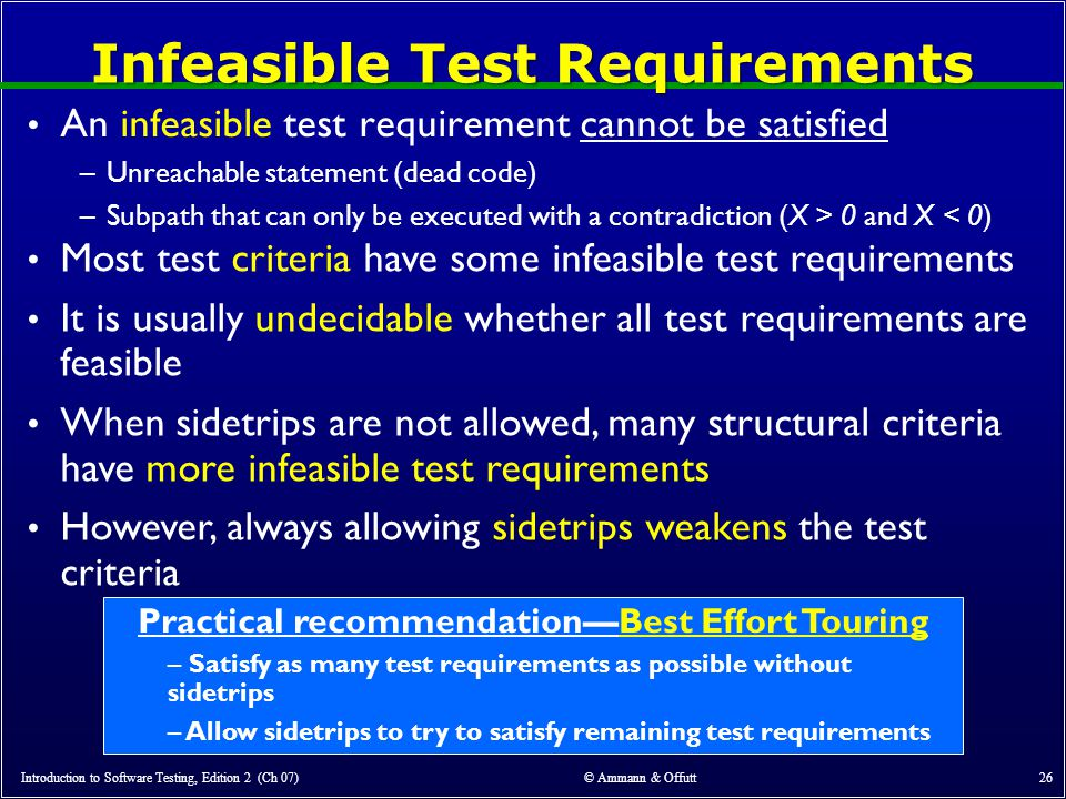Introduction to Software Testing, Edition 2 (Ch 07) © Ammann & Offutt 26 Infeasible Test Requirements An infeasible test requirement cannot be satisfied –Unreachable statement (dead code) –Subpath that can only be executed with a contradiction (X > 0 and X < 0) Practical recommendation—Best Effort Touring – Satisfy as many test requirements as possible without sidetrips – Allow sidetrips to try to satisfy remaining test requirements Most test criteria have some infeasible test requirements It is usually undecidable whether all test requirements are feasible When sidetrips are not allowed, many structural criteria have more infeasible test requirements However, always allowing sidetrips weakens the test criteria