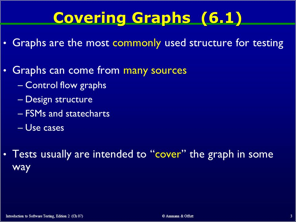 Covering Graphs (6.1) Graphs are the most commonly used structure for testing Graphs can come from many sources –Control flow graphs –Design structure –FSMs and statecharts –Use cases Tests usually are intended to cover the graph in some way Introduction to Software Testing, Edition 2 (Ch 07) © Ammann & Offutt 3