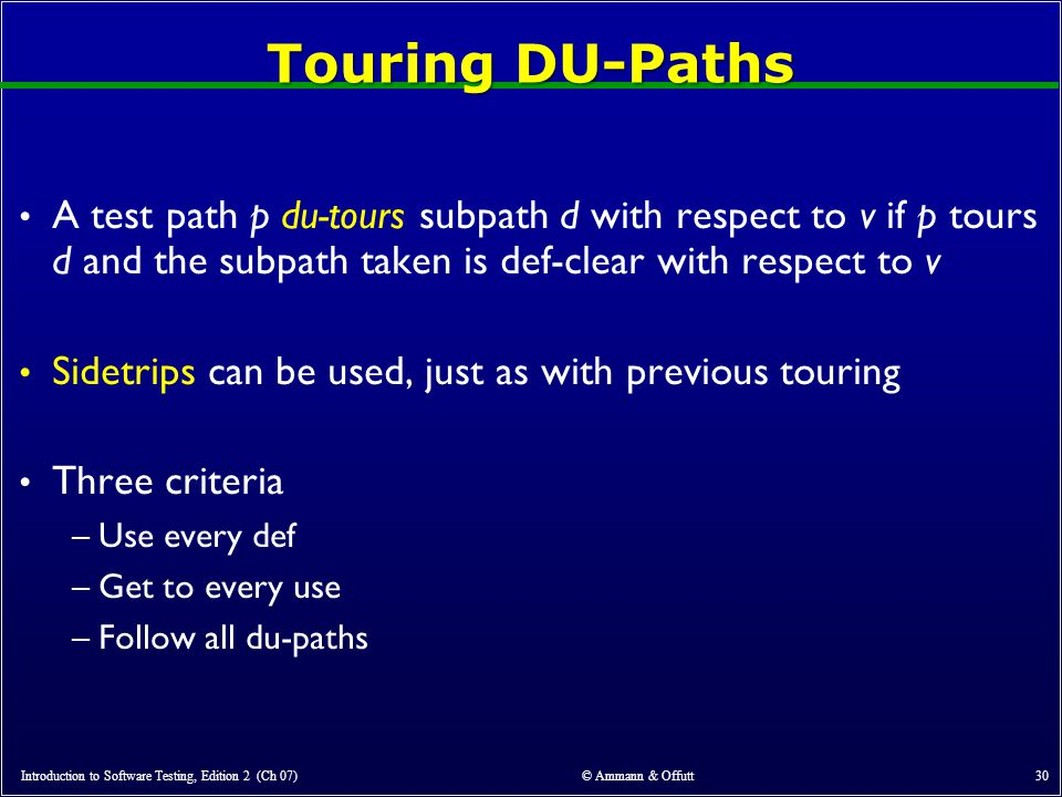 Introduction to Software Testing, Edition 2 (Ch 07) © Ammann & Offutt 30 Touring DU-Paths A test path p du-tours subpath d with respect to v if p tours d and the subpath taken is def-clear with respect to v Sidetrips can be used, just as with previous touring Three criteria –Use every def –Get to every use –Follow all du-paths