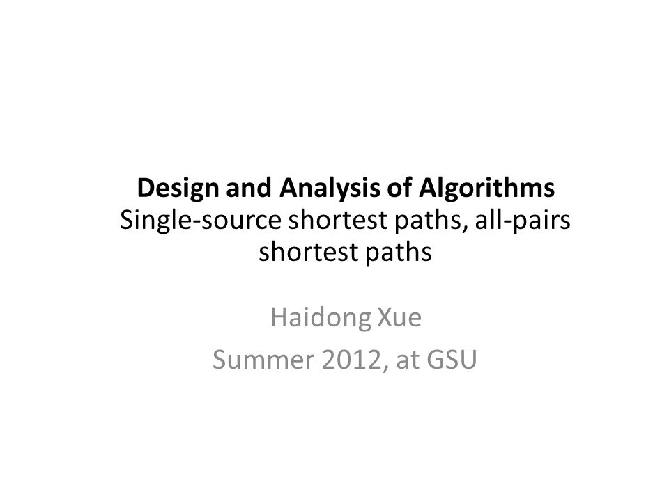 Design and Analysis of Algorithms Single-source shortest paths, all-pairs shortest paths Haidong Xue Summer 2012, at GSU