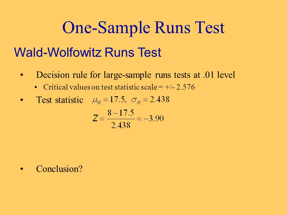 One-Sample Runs Test Decision rule for large-sample runs tests at.01 level Critical values on test statistic scale = +/- 2.576 Test statistic Conclusion.